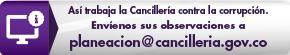 Así trabaja la Cancillería contra la corrupción. Envíenos sus observaciones a planeacion@cancilleria.gov.co