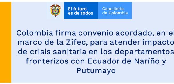 Colombia firma convenio acordado, en el marco de la Zifec, para atender impacto de crisis sanitaria en los departamentos fronterizos con Ecuador de Naríño y Putumayo
