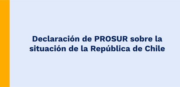 Declaración de PROSUR sobre la situación de la República de Chile