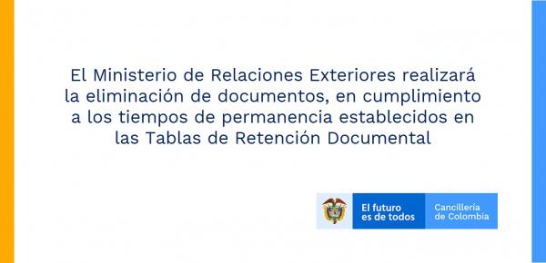 El Ministerio de Relaciones Exteriores realizará la eliminación de documentos, en cumplimiento a los tiempos de permanencia establecidos en las Tablas de Retención Documental