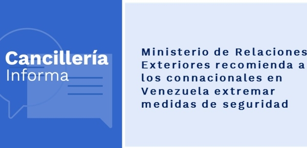 Ministerio de Relaciones Exteriores recomienda a los connacionales en Venezuela extremar medidas
