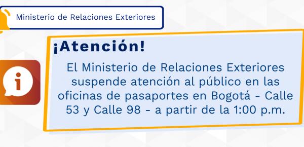 El Ministerio de Relaciones Exteriores suspende atención al público en las oficinas de pasaportes en Bogotá - Calle 53 y Calle 98 - a partir de la 1:00 p.m.