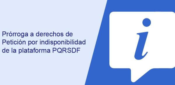 Prórroga a derechos de Petición por indisponibilidad de la plataforma PQRSDF