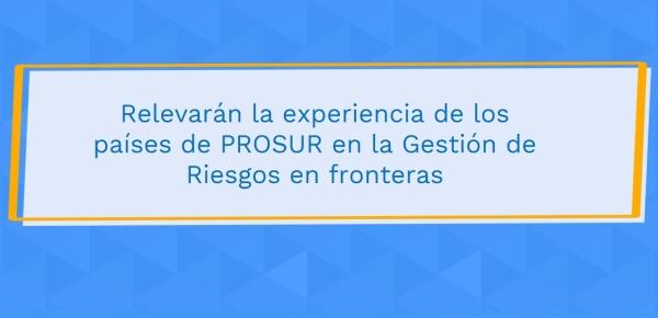 Relevarán la experiencia de los países de PROSUR en la Gestión de Riesgos en fronteras