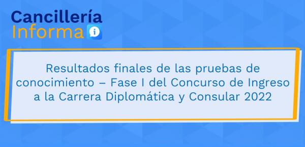 Resultados finales de las pruebas de conocimiento – Fase I del Concurso de Ingreso a la Carrera Diplomática y Consular 2022