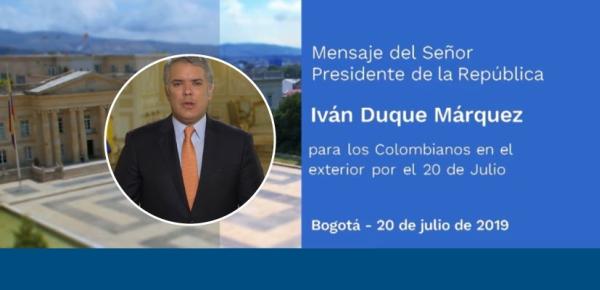 Mensaje del Presidente Iván Duque Márquez para los colombianos en el exterior, con motivo de la conmemoración del 20 de Julio, Día de la Independencia Nacional