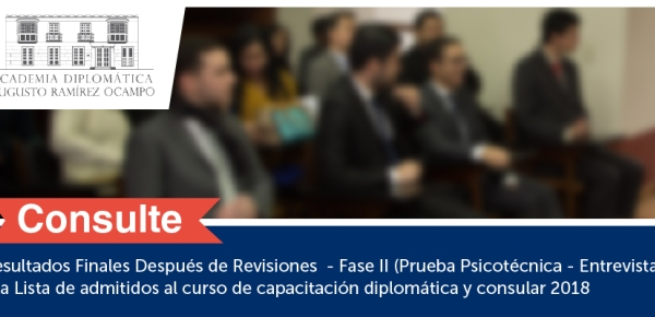 Resultados Finales Después de Revisiones - Fase II (Prueba Psicotécnica - Entrevista) y la Lista de admitidos al curso de capacitación diplomática y consular 2018